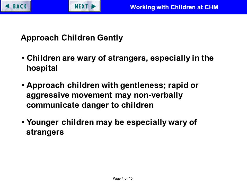 Working with Children at CHM Page 4 of 15 Approach Children Gently Children are wary of strangers, especially in the hospital Approach children with gentleness; rapid or aggressive movement may non-verbally communicate danger to children Younger children may be especially wary of strangers