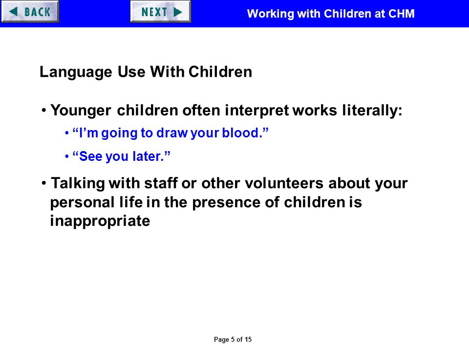 Working with Children at CHM Page 5 of 15 Language Use With Children Younger children often interpret works literally: I'm going to draw your blood. See you later. Talking with staff or other volunteers about your personal life in the presence of children is inappropriate
