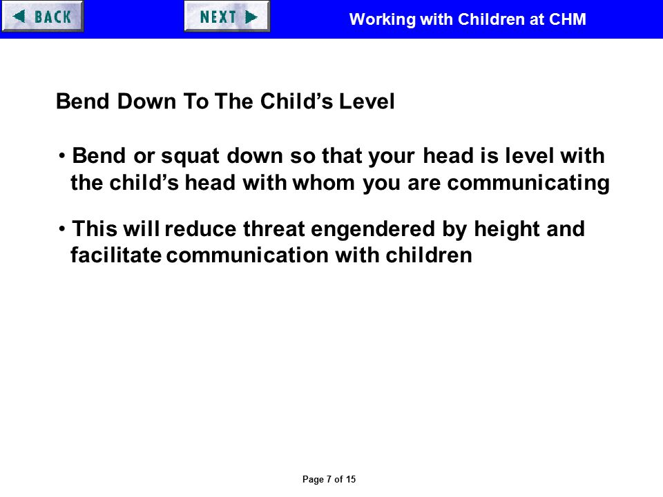 Working with Children at CHM Page 7 of 15 Bend Down To The Child's Level Bend or squat down so that your head is level with the child's head with whom you are communicating This will reduce threat engendered by height and facilitate communication with children