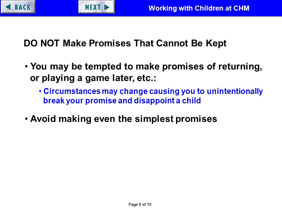 Working with Children at CHM Page 8 of 15 DO NOT Make Promises That Cannot Be Kept You may be tempted to make promises of returning, or playing a game later, etc.: Circumstances may change causing you to unintentionally break your promise and disappoint a child Avoid making even the simplest promises