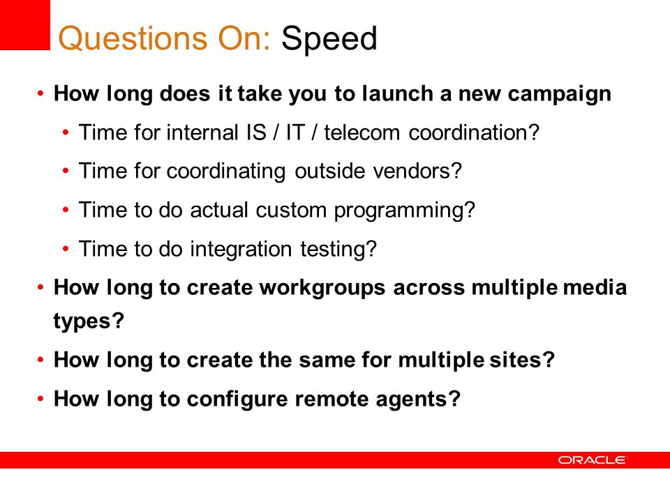 Questions On: Speed How long does it take you to launch a new campaign Time for internal IS / IT / telecom coordination.