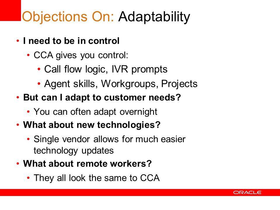 Objections On: Adaptability I need to be in control CCA gives you control: Call flow logic, IVR prompts Agent skills, Workgroups, Projects But can I adapt to customer needs.