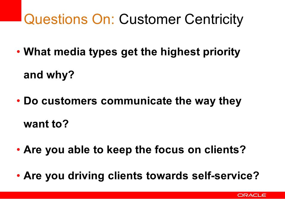 Questions On: Customer Centricity What media types get the highest priority and why.