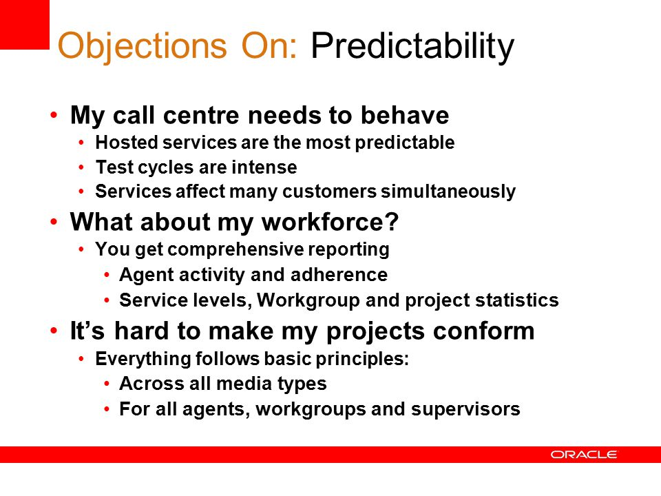Objections On: Predictability My call centre needs to behave Hosted services are the most predictable Test cycles are intense Services affect many customers simultaneously What about my workforce.