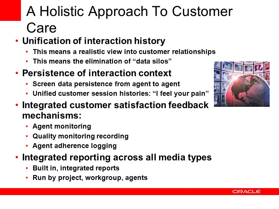 A Holistic Approach To Customer Care Unification of interaction history This means a realistic view into customer relationships This means the elimination of data silos Persistence of interaction context Screen data persistence from agent to agent Unified customer session histories: I feel your pain Integrated customer satisfaction feedback mechanisms: Agent monitoring Quality monitoring recording Agent adherence logging Integrated reporting across all media types Built in, integrated reports Run by project, workgroup, agents