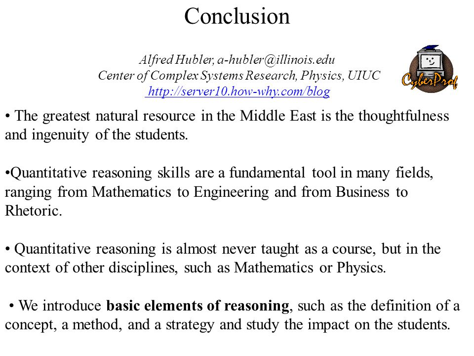Conclusion Alfred Hubler, a-hubler@illinois.edu Center of Complex Systems Research, Physics, UIUC http://server10.how-why.com/blog http://server10.how-why.com/blog The greatest natural resource in the Middle East is the thoughtfulness and ingenuity of the students.