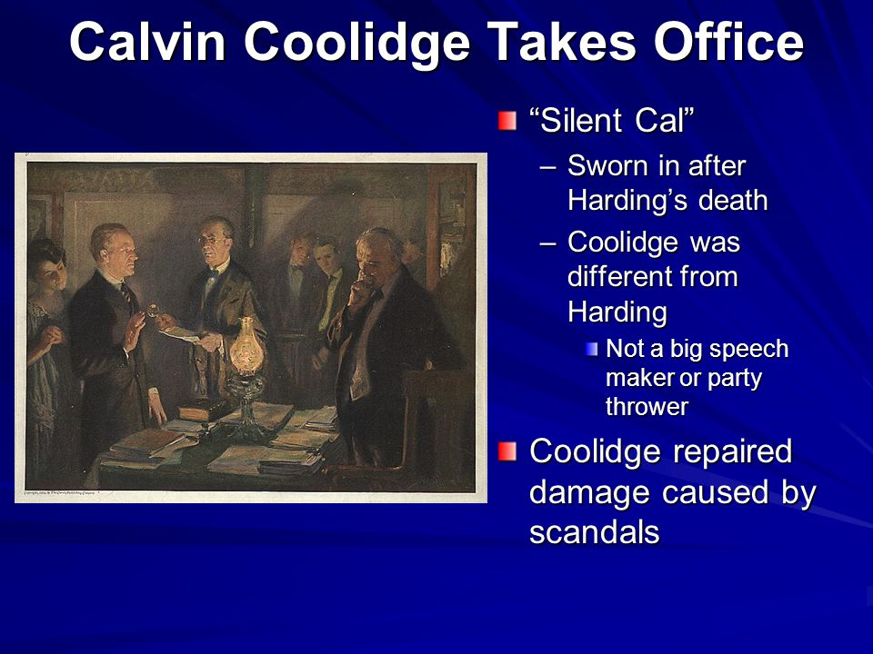 Calvin Coolidge Takes Office Silent Cal –S–Sworn in after Harding's death –C–Coolidge was different from Harding Not a big speech maker or party thrower Coolidge repaired damage caused by scandals