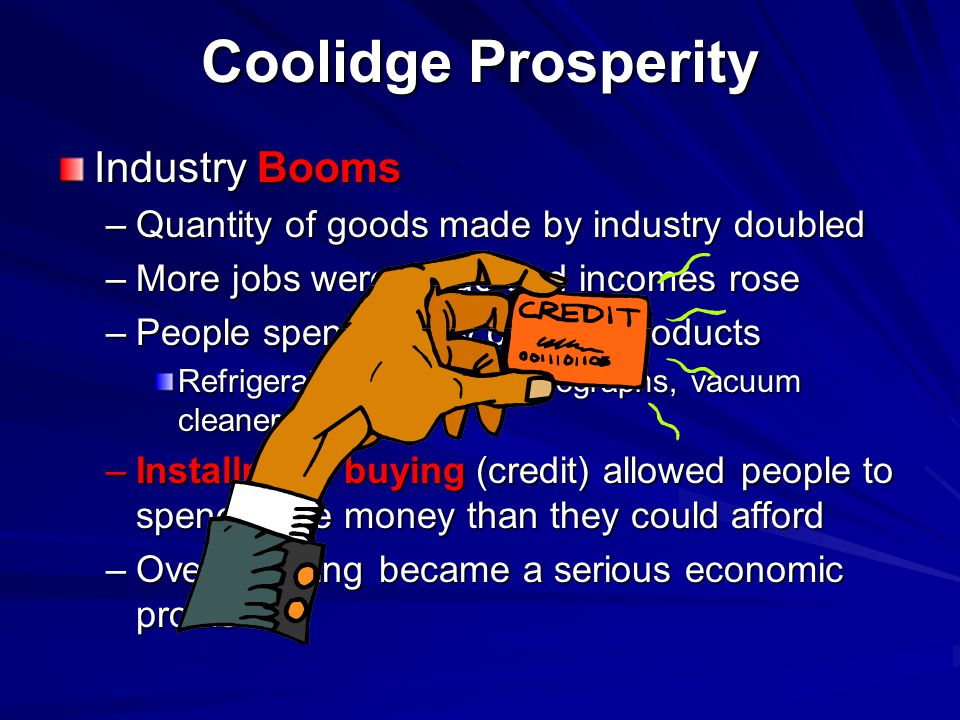 Industry Booms –Q–Q–Q–Quantity of goods made by industry doubled –M–M–M–More jobs were made and incomes rose –P–P–P–People spent money on new products Refrigerators, radios, phonographs, vacuum cleaners –I–I–I–Installment buying (credit) allowed people to spend more money than they could afford –O–O–O–Overspending became a serious economic problem