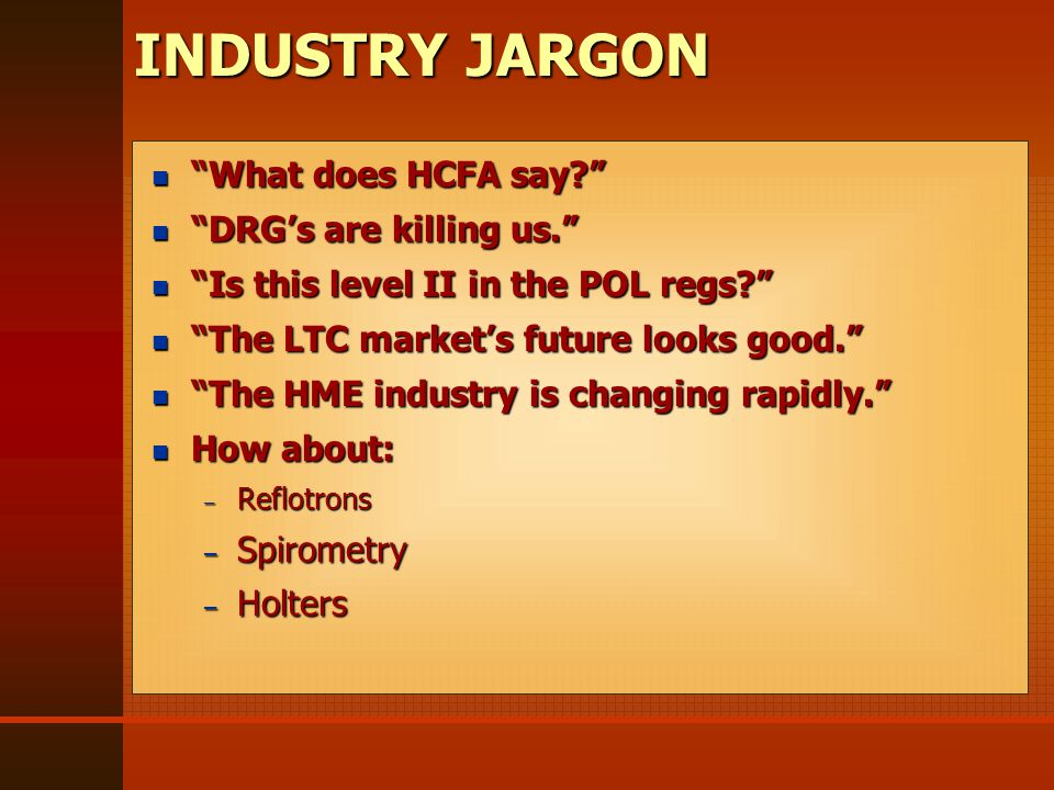 What does HCFA say What does HCFA say DRG's are killing us. DRG's are killing us. Is this level II in the POL regs Is this level II in the POL regs The LTC market's future looks good. The LTC market's future looks good. The HME industry is changing rapidly. The HME industry is changing rapidly. How about: How about: – Reflotrons – Spirometry – Holters What does HCFA say What does HCFA say DRG's are killing us. DRG's are killing us. Is this level II in the POL regs Is this level II in the POL regs The LTC market's future looks good. The LTC market's future looks good. The HME industry is changing rapidly. The HME industry is changing rapidly. How about: How about: – Reflotrons – Spirometry – Holters INDUSTRY JARGON