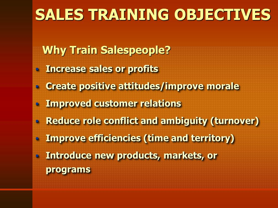 SALES TRAINING OBJECTIVES  Increase sales or profits  Create positive attitudes/improve morale  Improved customer relations  Reduce role conflict and ambiguity (turnover)  Improve efficiencies (time and territory)  Introduce new products, markets, or programs  Increase sales or profits  Create positive attitudes/improve morale  Improved customer relations  Reduce role conflict and ambiguity (turnover)  Improve efficiencies (time and territory)  Introduce new products, markets, or programs Why Train Salespeople