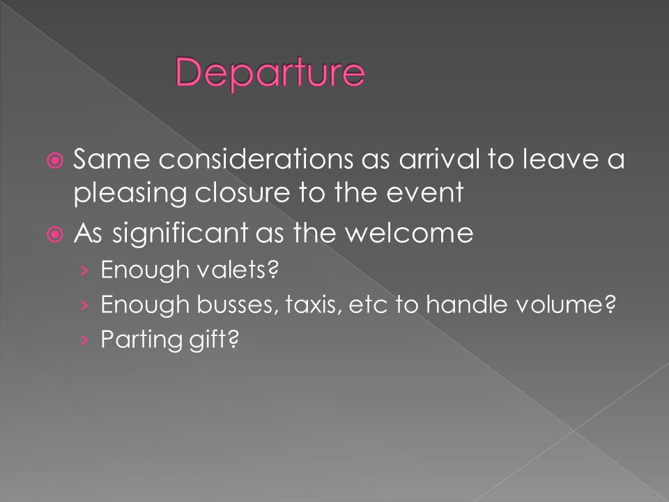  Same considerations as arrival to leave a pleasing closure to the event  As significant as the welcome › Enough valets? › Enough busses, taxis, etc
