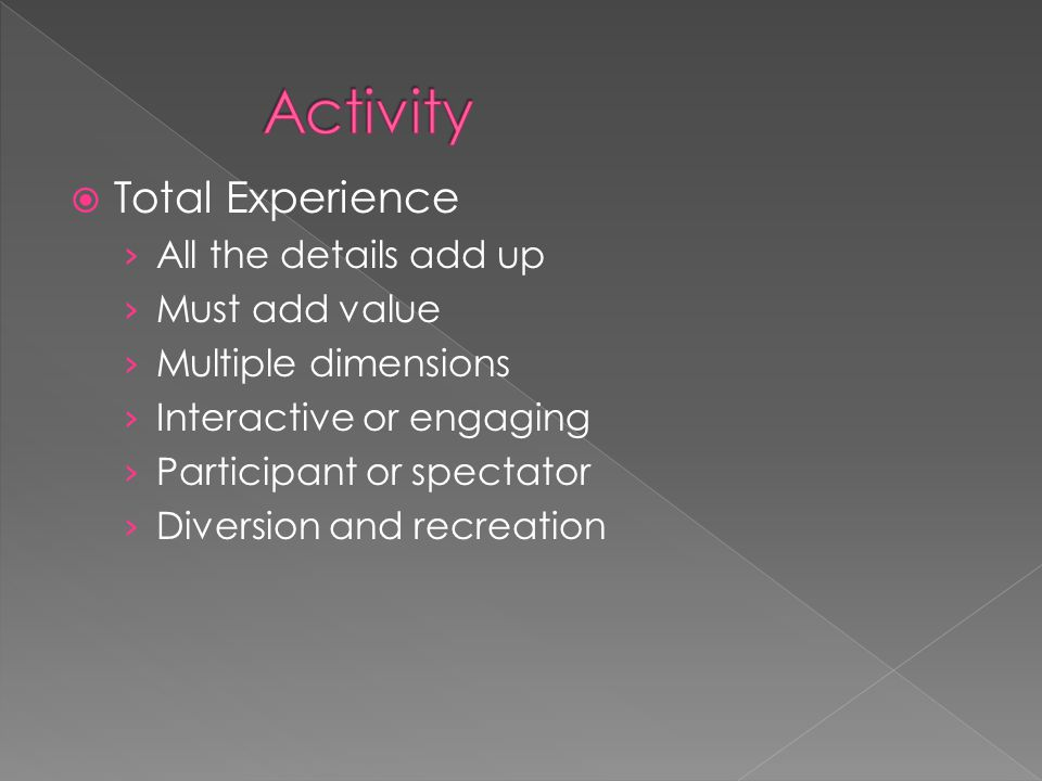  Total Experience › All the details add up › Must add value › Multiple dimensions › Interactive or engaging › Participant or spectator › Diversion and recreation