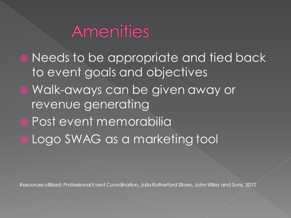 Needs to be appropriate and tied back to event goals and objectives  Walk-aways can be given away or revenue generating  Post event memorabilia  Logo SWAG as a marketing tool Resources utilized: Professional Event Coordination, Julia Rutherford Silvers, John Wiley and Sons, 2012