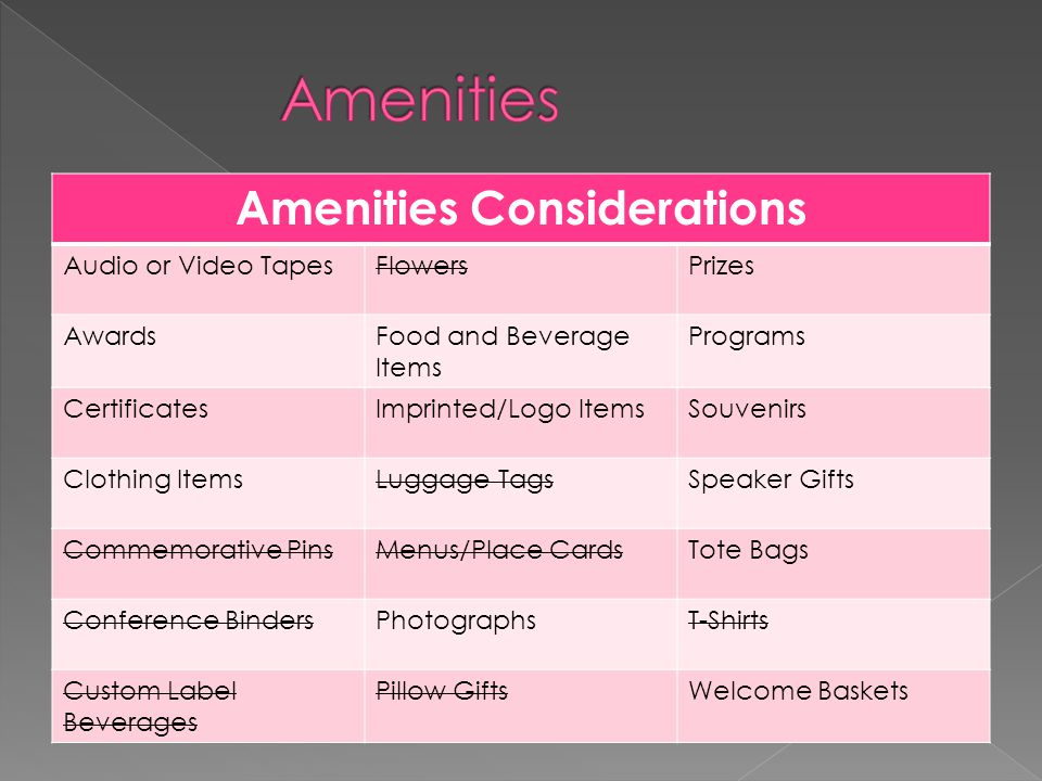Amenities Considerations Audio or Video TapesFlowersPrizes AwardsFood and Beverage Items Programs CertificatesImprinted/Logo ItemsSouvenirs Clothing ItemsLuggage TagsSpeaker Gifts Commemorative PinsMenus/Place CardsTote Bags Conference BindersPhotographsT-Shirts Custom Label Beverages Pillow GiftsWelcome Baskets