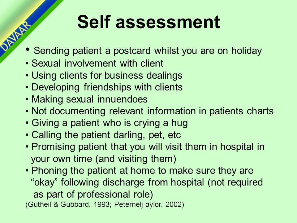 Self assessment Sending patient a postcard whilst you are on holiday Sexual involvement with client Using clients for business dealings Developing friendships with clients Making sexual innuendoes Not documenting relevant information in patients charts Giving a patient who is crying a hug Calling the patient darling, pet, etc Promising patient that you will visit them in hospital in your own time (and visiting them) Phoning the patient at home to make sure they are okay following discharge from hospital (not required as part of professional role) (Gutheil & Gubbard, 1993; Peternelj-aylor, 2002)
