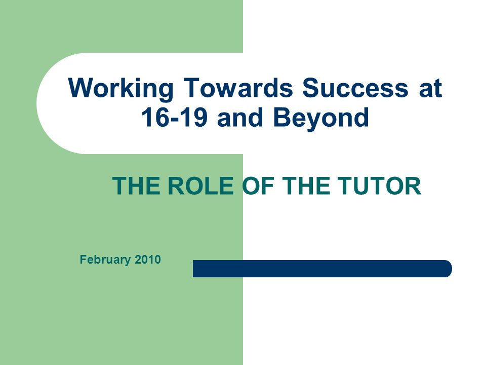 Working Towards Success at 16-19 and Beyond THE ROLE OF THE TUTOR February 2010