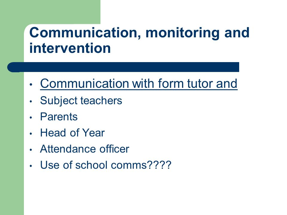 Communication, monitoring and intervention Communication with form tutor and Subject teachers Parents Head of Year Attendance officer Use of school comms
