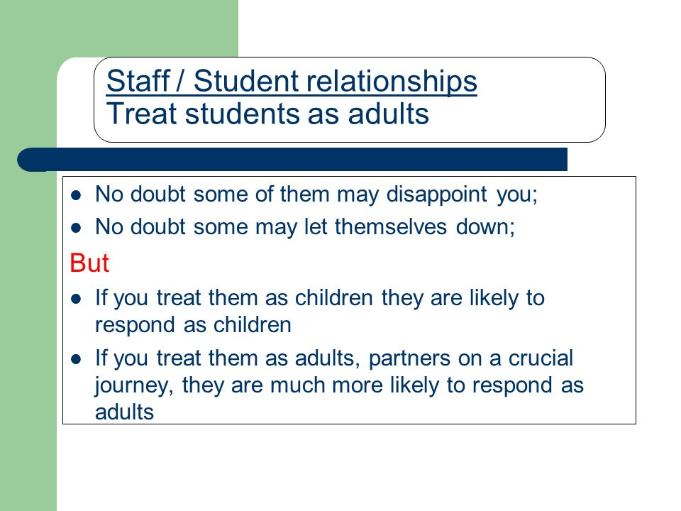 Staff / Student relationships Treat students as adults No doubt some of them may disappoint you; No doubt some may let themselves down; But If you treat them as children they are likely to respond as children If you treat them as adults, partners on a crucial journey, they are much more likely to respond as adults