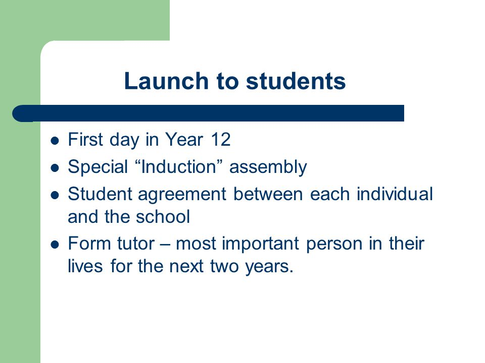 Launch to students First day in Year 12 Special Induction assembly Student agreement between each individual and the school Form tutor – most important person in their lives for the next two years.