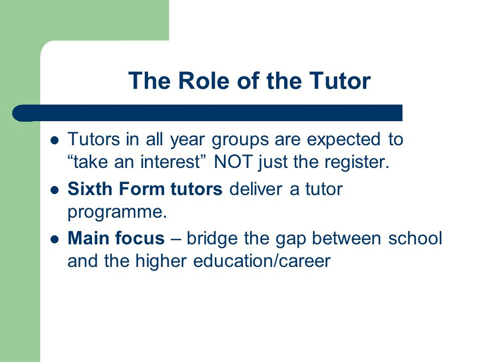 KS 5 Tutor Structure Sixth Form students have one assembly and one formal class tutorial each week On the remaining 3 days each week the tutor uses the 20 minutes tutorial for a rolling programme of individual mentoring in 'One to One' meetings