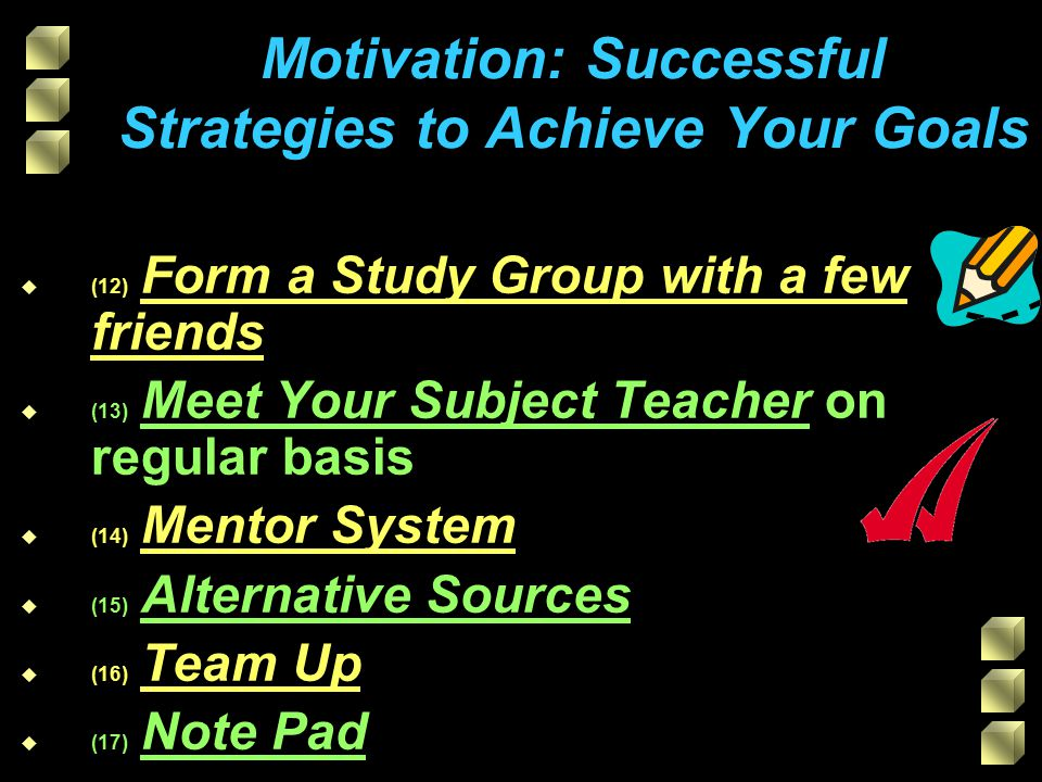 Motivation: Successful Strategies to Achieve Your Goals u (12) Form a Study Group with a few friends u (13) Meet Your Subject Teacher on regular basis
