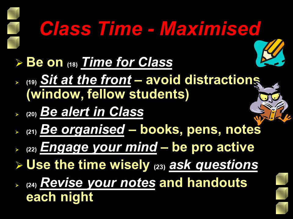 Class Time - Maximised  Be on (18) Time for Class  (19) Sit at the front – avoid distractions (window, fellow students)  (20) Be alert in Class  (21) Be organised – books, pens, notes  (22) Engage your mind – be pro active  Use the time wisely (23) ask questions  (24) Revise your notes and handouts each night