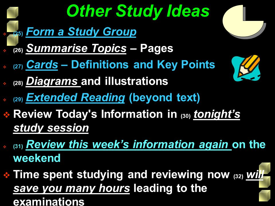 Other Study Ideas  (25) Form a Study Group  (26) Summarise Topics – Pages  (27) Cards – Definitions and Key Points  (28) Diagrams and illustrations  (29) Extended Reading (beyond text)  Review Today s Information in (30) tonight's study session  (31) Review this week's information again on the weekend  Time spent studying and reviewing now (32) will save you many hours leading to the examinations