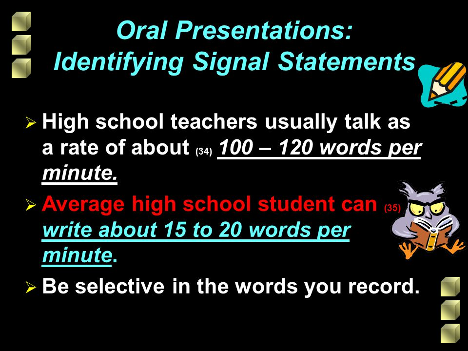  High school teachers usually talk as a rate of about (34) 100 – 120 words per minute.  Average high school student can (35) write about 15 to 20 wo