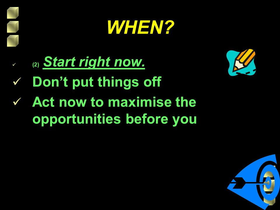 WHEN? (2) Start right now. Don't put things off Act now to maximise the opportunities before you