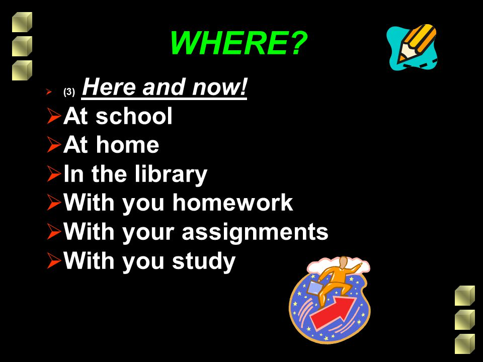 WHERE?  (3) Here and now!  At school  At home  In the library  With you homework  With your assignments  With you study