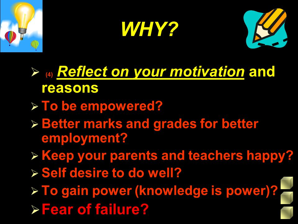 WHY?  (4) Reflect on your motivation and reasons  To be empowered?  Better marks and grades for better employment?  Keep your parents and teachers