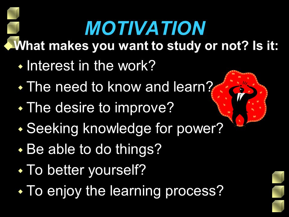 MOTIVATION u What makes you want to study or not. Is it: w Interest in the work.