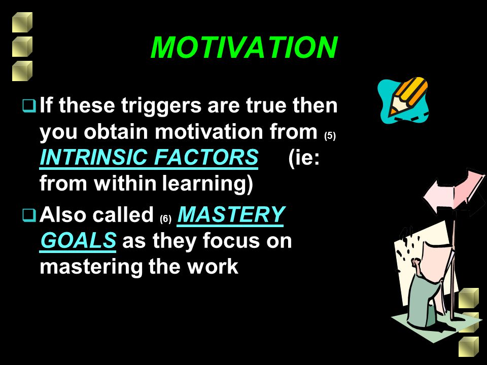 MOTIVATION  If these triggers are true then you obtain motivation from (5) INTRINSIC FACTORS (ie: from within learning)  Also called (6) MASTERY GOALS as they focus on mastering the work