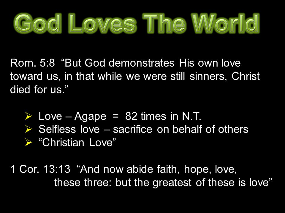 "Rom. 5:8 ""But God demonstrates His own love toward us, in that while we were still sinners, Christ died for us.""  Love – Agape = 82 times in N.T.  S"