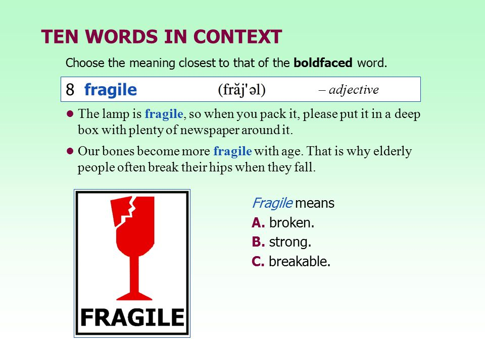 TEN WORDS IN CONTEXT Choose the meaning closest to that of the boldfaced word. Fragile means A. broken. B. strong. C. breakable. 8 fragile – adjective