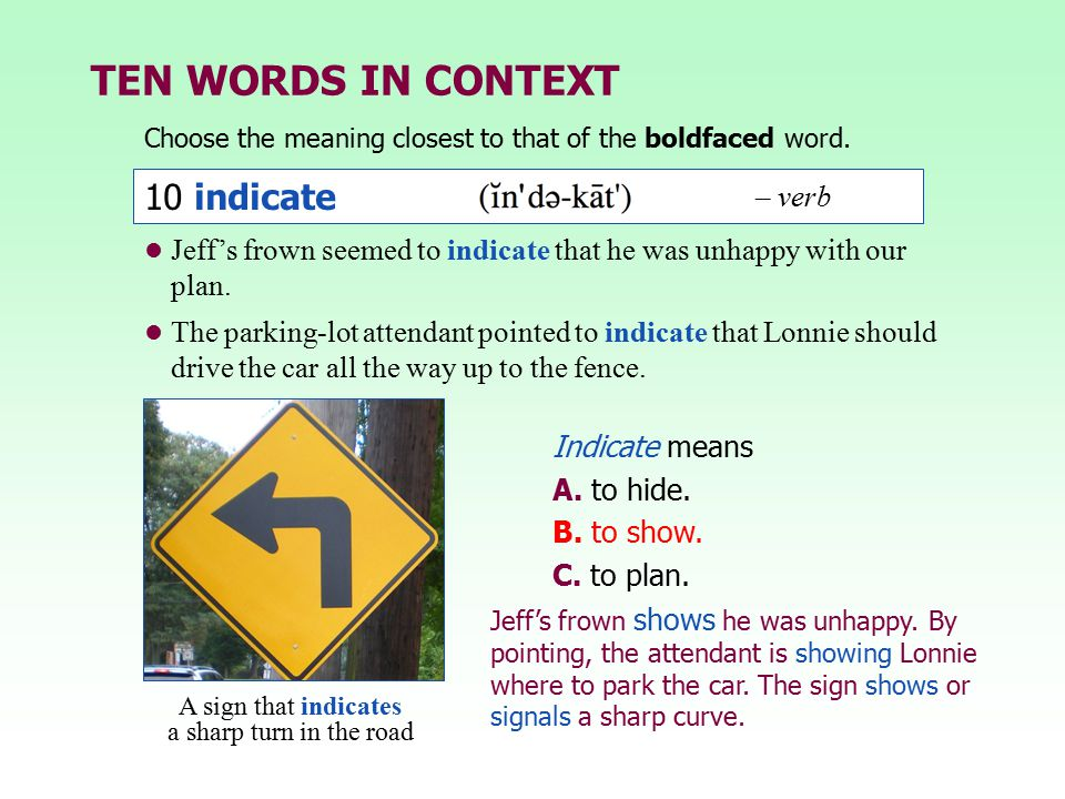 TEN WORDS IN CONTEXT Choose the meaning closest to that of the boldfaced word. Jeff's frown shows he was unhappy. By pointing, the attendant is showin