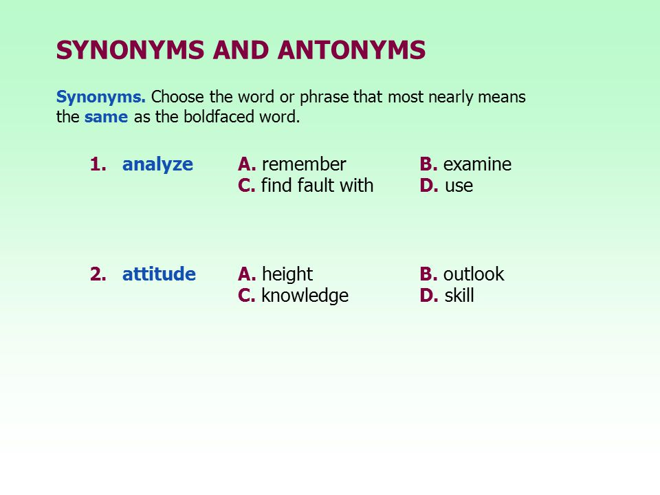 SYNONYMS AND ANTONYMS 1.analyze A. rememberB. examine C. find fault withD. use Synonyms. Choose the word or phrase that most nearly means the same as