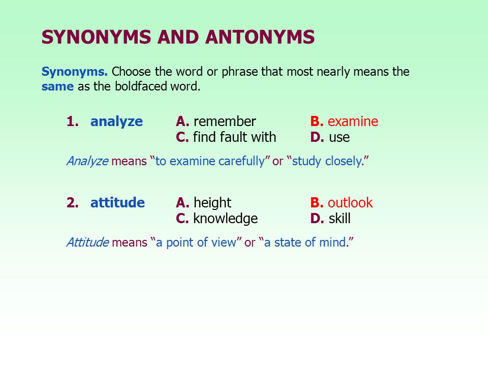 "SYNONYMS AND ANTONYMS 1.analyze A. rememberB. examine C. find fault withD. use 2.attitude A. heightB. outlook C. knowledgeD. skill Analyze means ""to e"