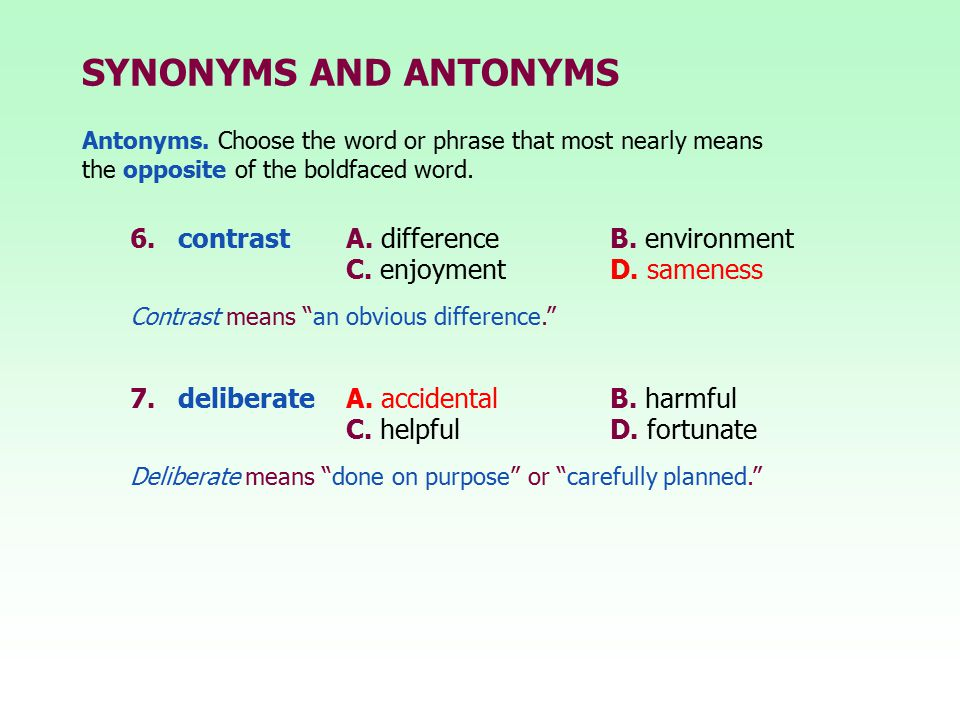 SYNONYMS AND ANTONYMS 6.contrast A. differenceB. environment C. enjoymentD. sameness 7.deliberate A. accidentalB. harmful C. helpfulD. fortunate Contr