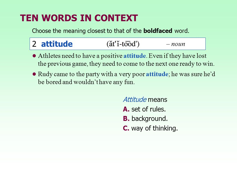 TEN WORDS IN CONTEXT Choose the meaning closest to that of the boldfaced word. 2 attitude Attitude means A. set of rules. B. background. C. way of thi