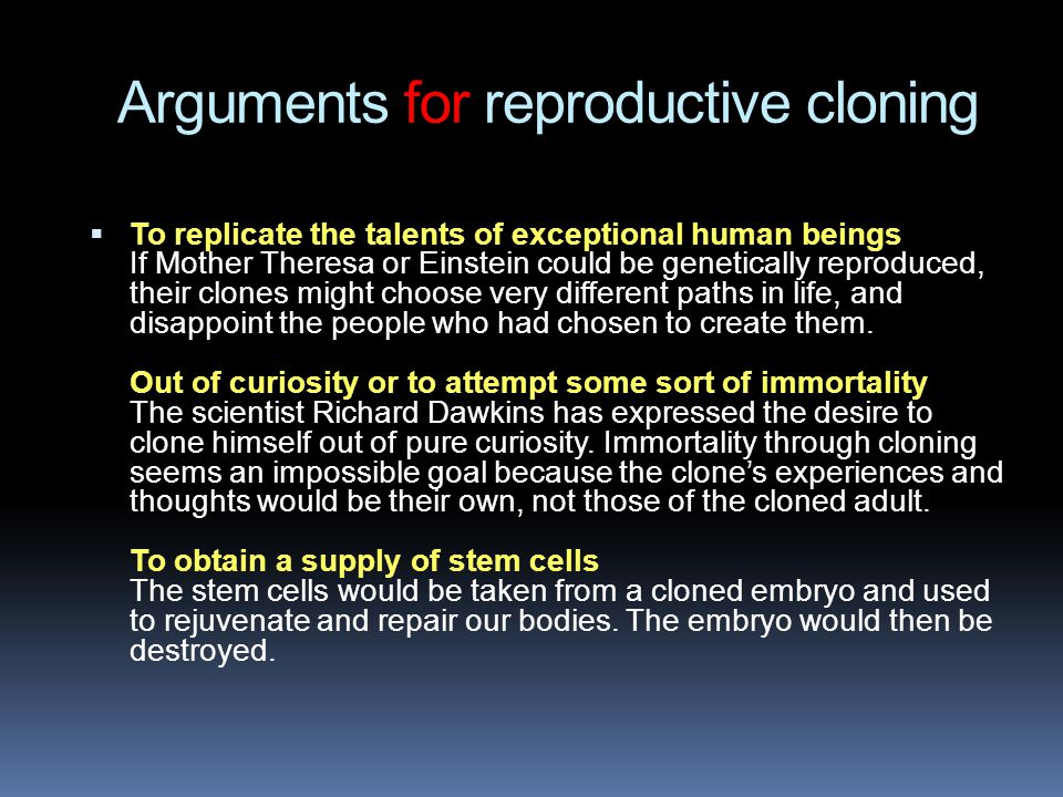 Arguments for reproductive cloning  To replicate the talents of exceptional human beings If Mother Theresa or Einstein could be genetically reproduced, their clones might choose very different paths in life, and disappoint the people who had chosen to create them.