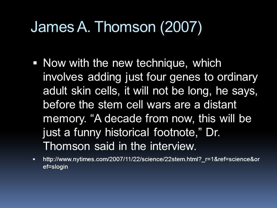 James A. Thomson (2007)  Now with the new technique, which involves adding just four genes to ordinary adult skin cells, it will not be long, he says