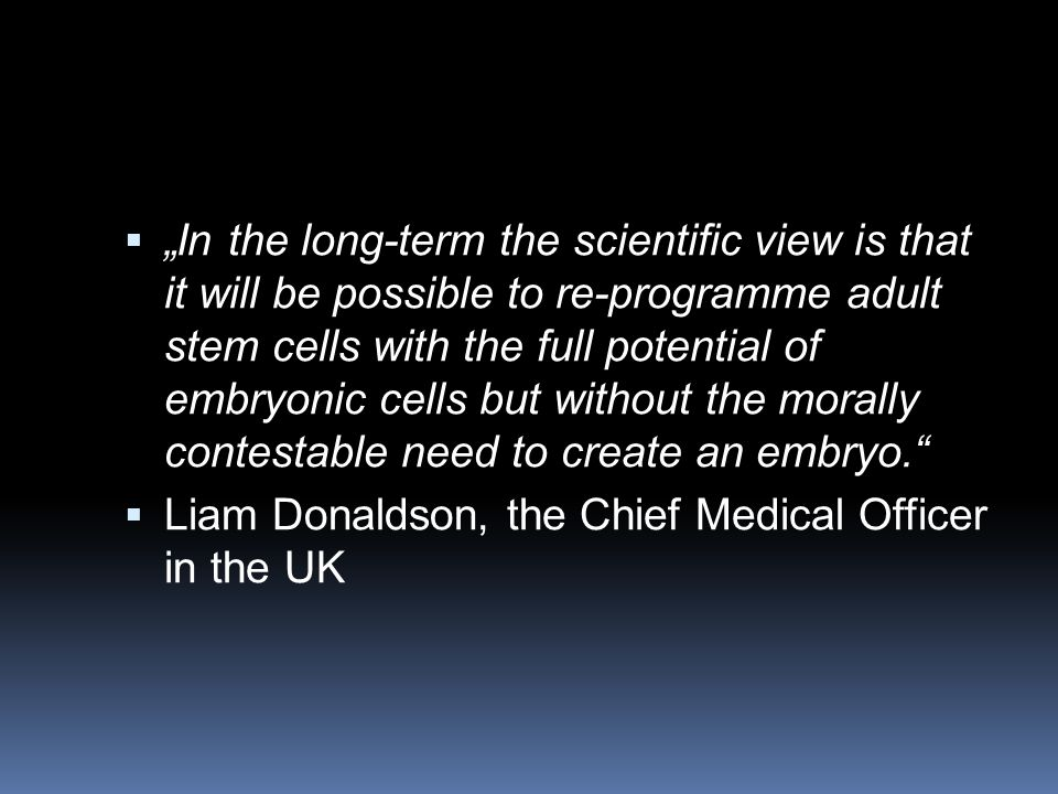 """ """"In the long-term the scientific view is that it will be possible to re-programme adult stem cells with the full potential of embryonic cells but without the morally contestable need to create an embryo.  Liam Donaldson, the Chief Medical Officer in the UK"""