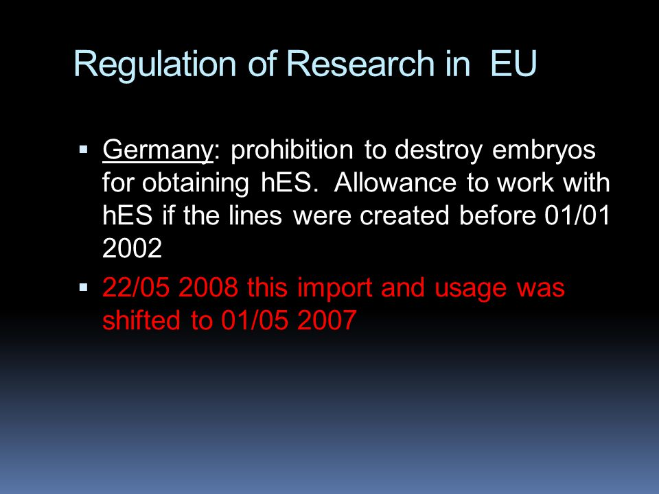 Regulation of Research in EU  Germany: prohibition to destroy embryos for obtaining hES. Allowance to work with hES if the lines were created before