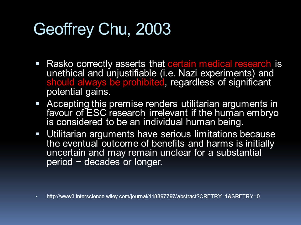 Geoffrey Chu, 2003  Rasko correctly asserts that certain medical research is unethical and unjustifiable (i.e. Nazi experiments) and should always be