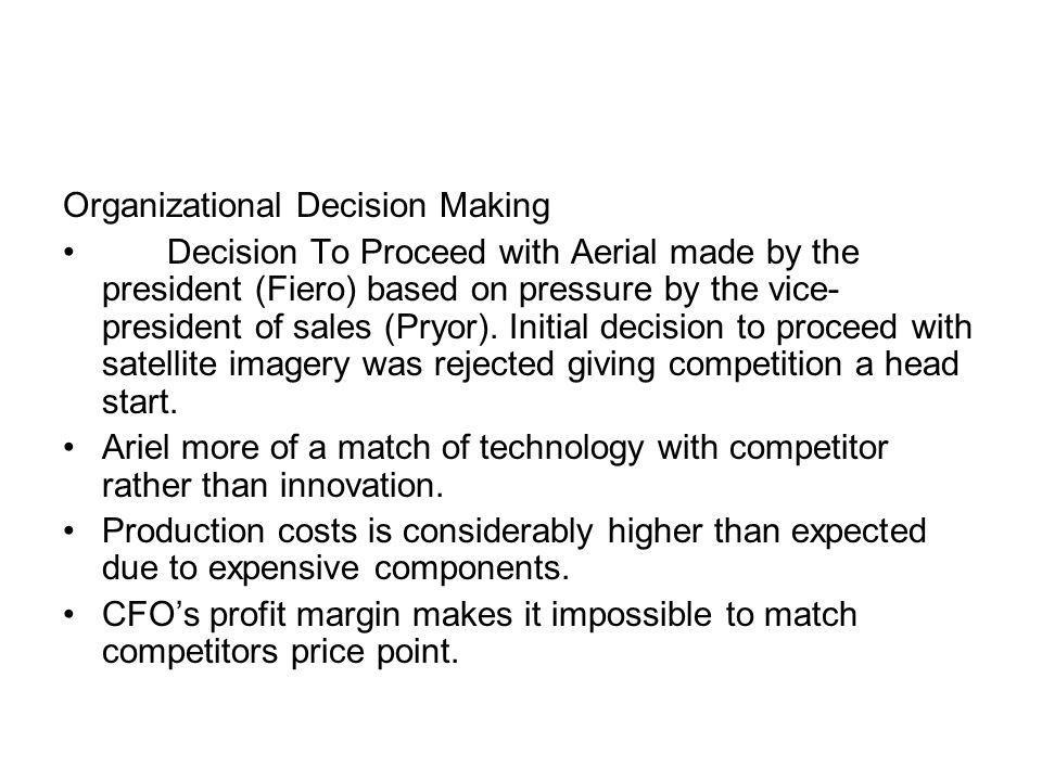 Organizational Decision Making Decision To Proceed with Aerial made by the president (Fiero) based on pressure by the vice- president of sales (Pryor).