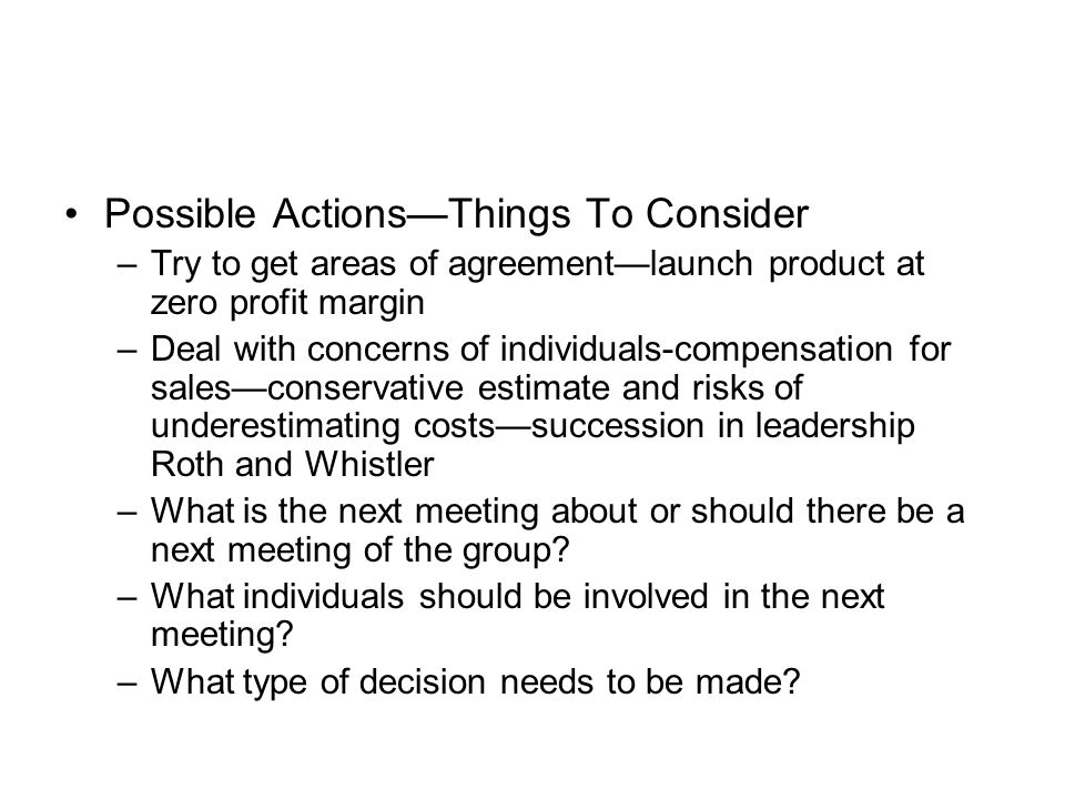 Possible Actions—Things To Consider –Try to get areas of agreement—launch product at zero profit margin –Deal with concerns of individuals-compensation for sales—conservative estimate and risks of underestimating costs—succession in leadership Roth and Whistler –What is the next meeting about or should there be a next meeting of the group.