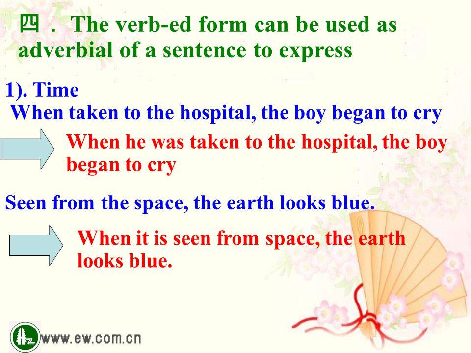 四. The verb-ed form can be used as adverbial of a sentence to express 1). Time When taken to the hospital, the boy began to cry Seen from the space, t