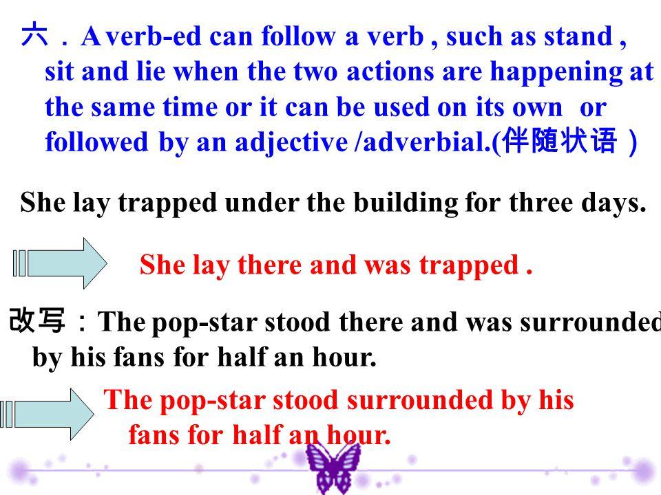 六. A verb-ed can follow a verb, such as stand, sit and lie when the two actions are happening at the same time or it can be used on its own or followe