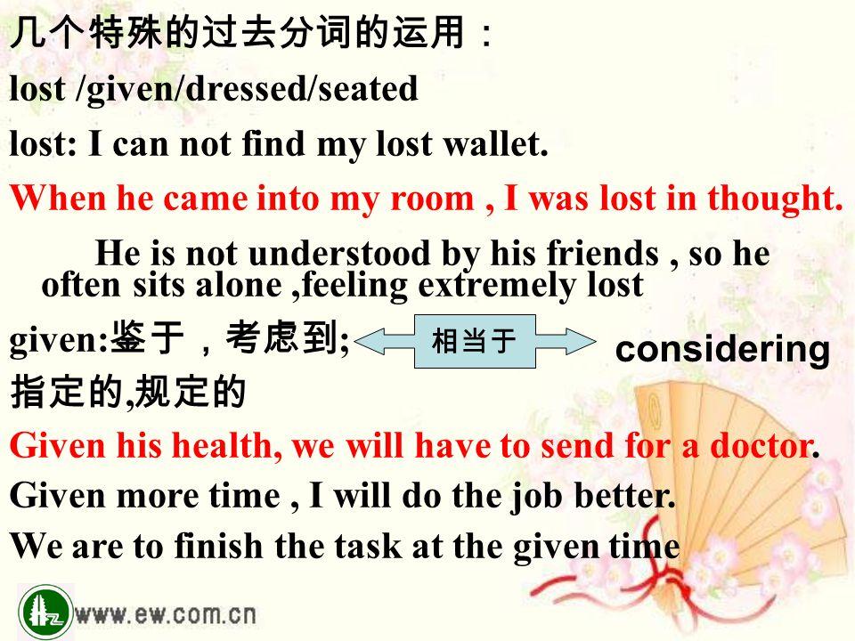 几个特殊的过去分词的运用: lost /given/dressed/seated lost: I can not find my lost wallet. When he came into my room, I was lost in thought. He is not understood b